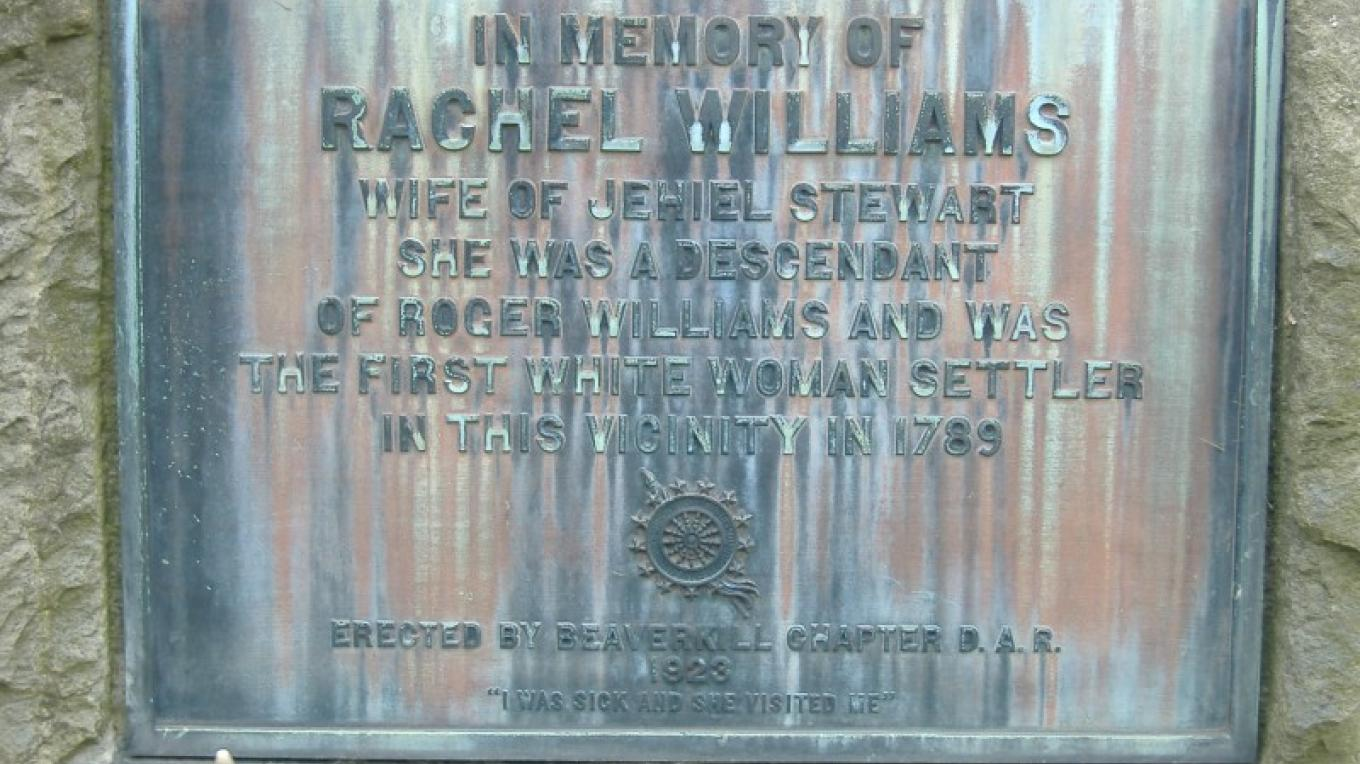 Monument for Rachel Williams Stewart, wife of Jehiel Stewart.  She was the first white woman settler in this area in 1789.  Descendant of Roger Williams. Erected by the Beaverkiill Chapter of DAR 1923. – Judie DV Smith